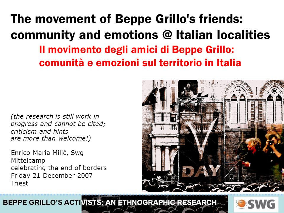 The movement of Beppe Grillo s friends: community and emotions @ Italian localities Il movimento degli amici di Beppe Grillo: comunità e emozioni sul territorio in Italia (the research is still work in progress and cannot be cited; criticism and hints are more than welcome!) Enrico Maria Milič, Swg Mittelcamp celebrating the end of borders Friday 21 December 2007 Triest