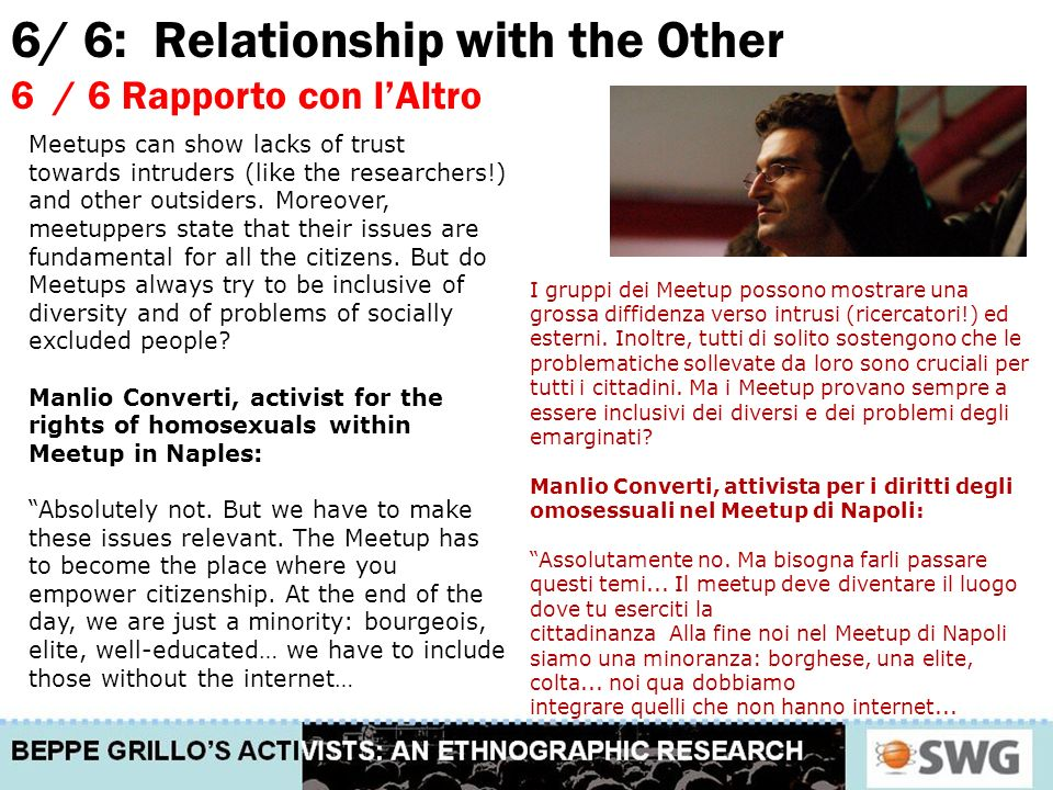 6/ 6: Relationship with the Other 6 / 6 Rapporto con lAltro I gruppi dei Meetup possono mostrare una grossa diffidenza verso intrusi (ricercatori!) ed esterni.