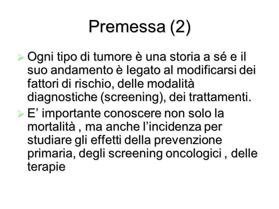 Premessa (2) Ogni tipo di tumore è una storia a sé e il suo andamento è legato al modificarsi dei fattori di rischio, delle modalità diagnostiche (screening), dei trattamenti.