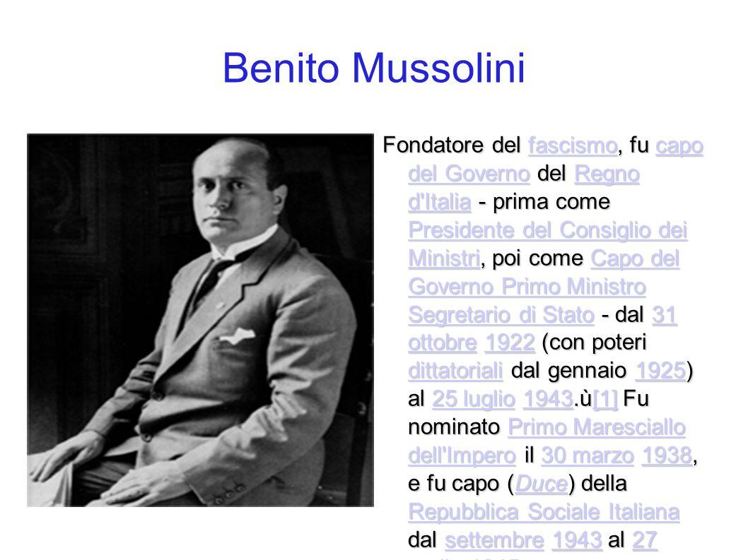 Benito Mussolini Fondatore del fascismo, fu capo del Governo del Regno d'Italia - prima come Presidente del Consiglio dei Ministri, poi come Capo del