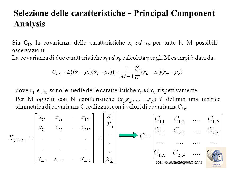 cosimo.distante@imm.cnr.it Principal Component Analysis Il valore di covarianza C l,k è nullo se le caratteristiche x l ed x k sono non correlate: Gli autovettori di C sono ortogonali tra loro e le loro direzioni sono parallele ai corrispondenti autovalori.