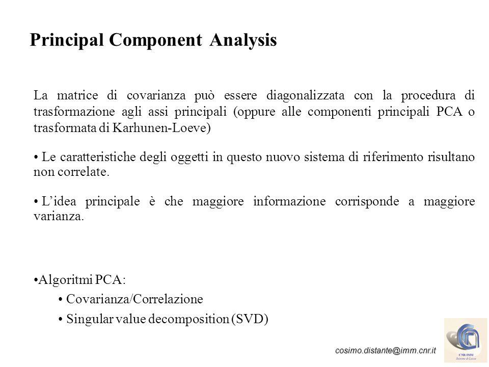 cosimo.distante@imm.cnr.it Principal Component Analysis Le nuove caratteristiche (componenti) y=eX sono espresse come combinazione lineare delle x i caratteristiche di input e corrispondono agli autovettori della matrice di covarianza C.