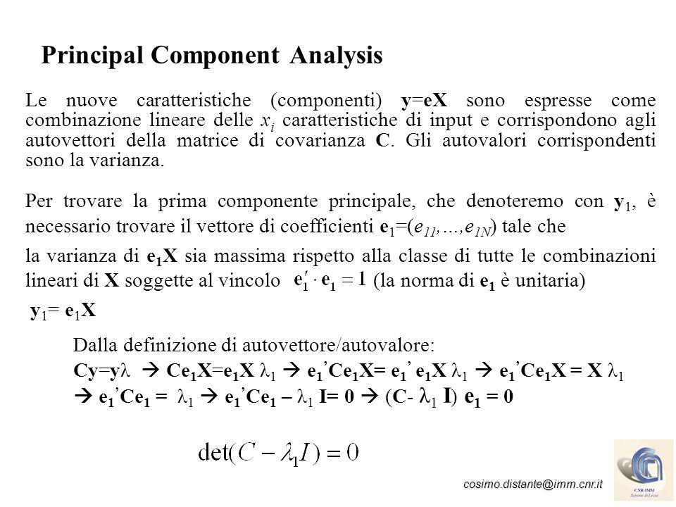 cosimo.distante@imm.cnr.it Principal Component Analysis La seconda componente si ottiene trovando il secondo vettore normalizzato e 2 ortogonale a e 1 y 2 = e 2 X che avrà la seconda varianza massima Le N componenti principali estratte soddisfano la proprietà Tutte le correlazioni e covarianze del campione tra coppie delle componenti derivate sono zero.