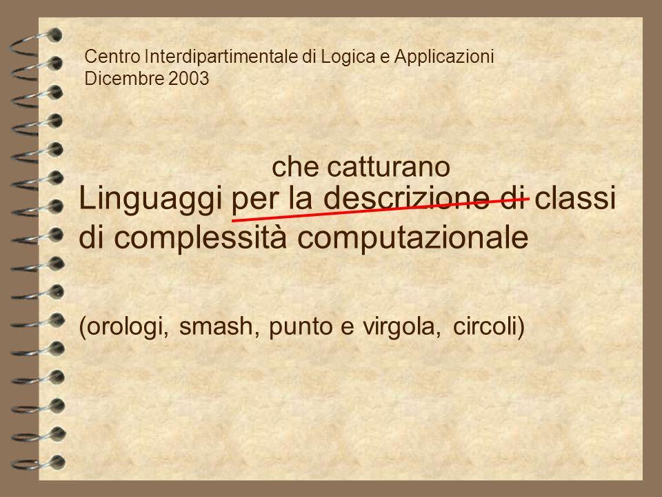 Linguaggi per la descrizione di classi di complessità computazionale (orologi, smash, punto e virgola, circoli) Centro Interdipartimentale di Logica e
