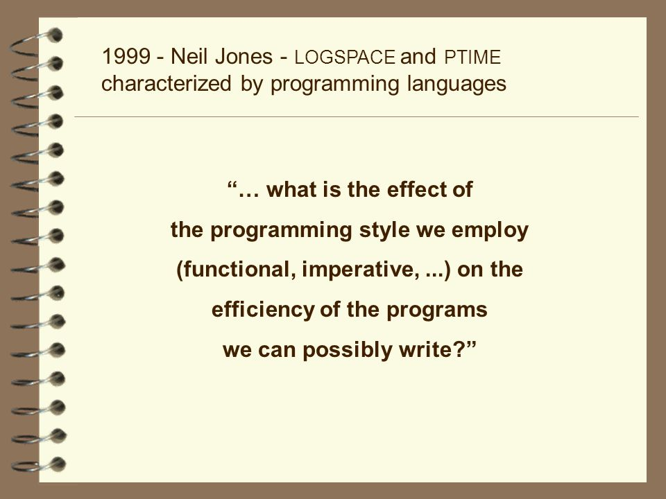 1999 - Neil Jones - LOGSPACE and PTIME characterized by programming languages … what is the effect of the programming style we employ (functional, imp