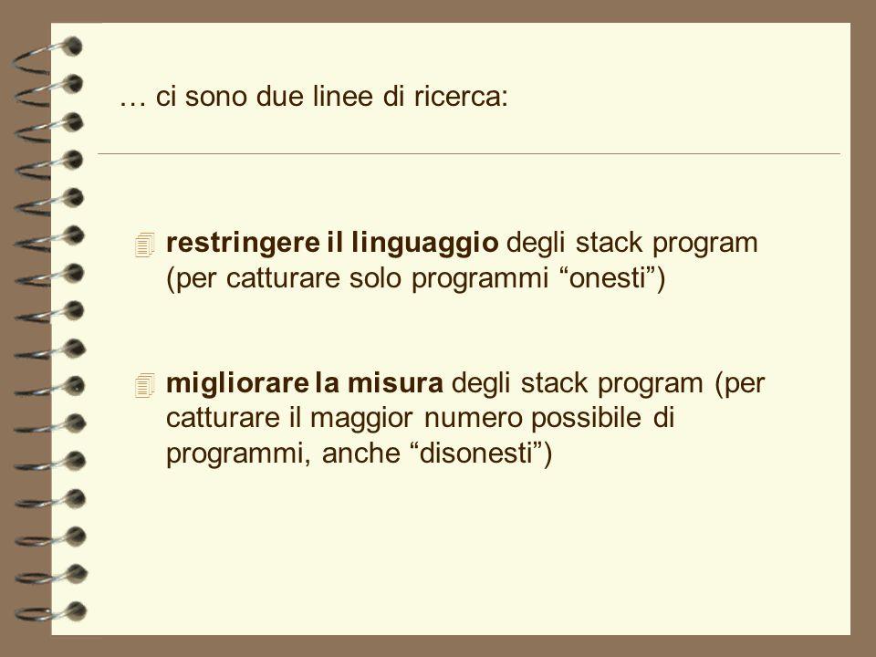 … ci sono due linee di ricerca: 4 restringere il linguaggio degli stack program (per catturare solo programmi onesti) 4 migliorare la misura degli sta