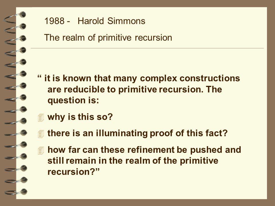 1988 - Harold Simmons The realm of primitive recursion è un funzionale; Simmons trova la (giusta) classe dei funzionali in cui definire H f(0,x)=g(x) f(r+1,x)=H(r,x ; f(r, )) a noi interessa il punto e virgola; divide le variabili in normal e dormant