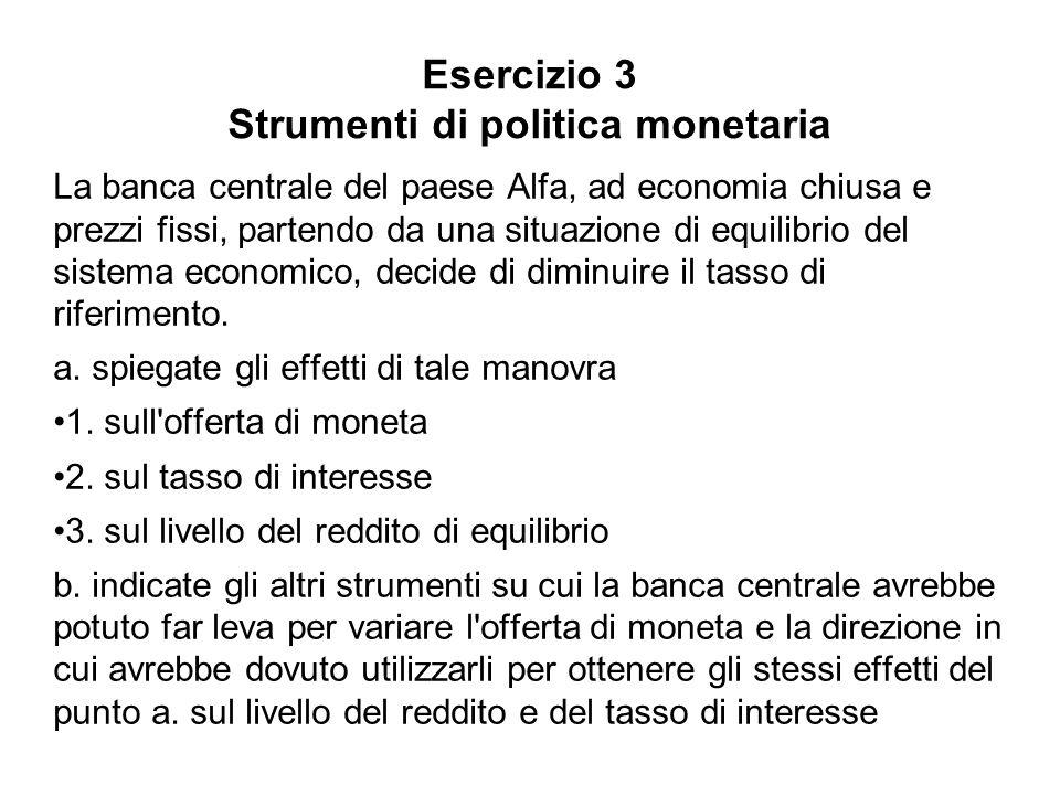 Esercizio 3 Strumenti di politica monetaria La banca centrale del paese Alfa, ad economia chiusa e prezzi fissi, partendo da una situazione di equilib
