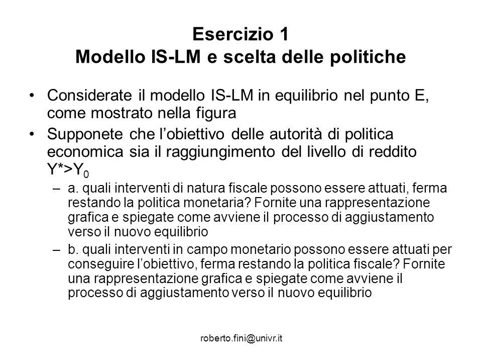 roberto.fini@univr.it Esercizio 1 Modello IS-LM e scelta delle politiche Considerate il modello IS-LM in equilibrio nel punto E, come mostrato nella f