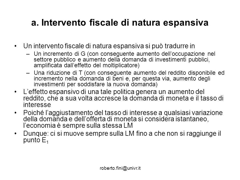 roberto.fini@univr.it a. Intervento fiscale di natura espansiva Un intervento fiscale di natura espansiva si può tradurre in –Un incremento di G (con
