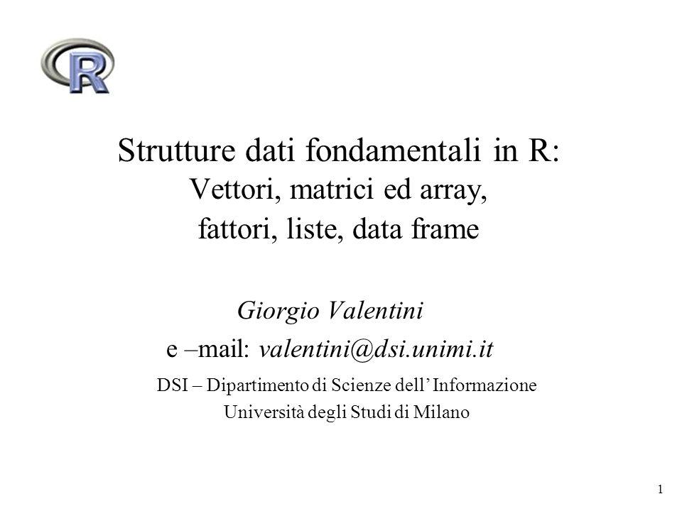 1 Strutture dati fondamentali in R: Vettori, matrici ed array, fattori, liste, data frame Giorgio Valentini e –mail: valentini@dsi.unimi.it DSI – Dipa