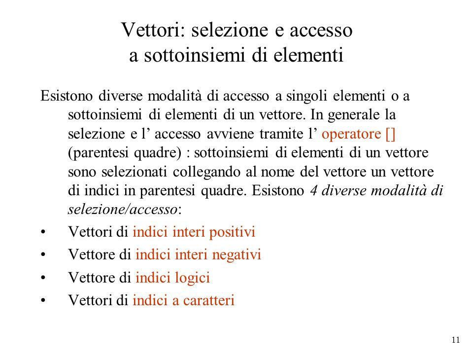 11 Vettori: selezione e accesso a sottoinsiemi di elementi Esistono diverse modalità di accesso a singoli elementi o a sottoinsiemi di elementi di un
