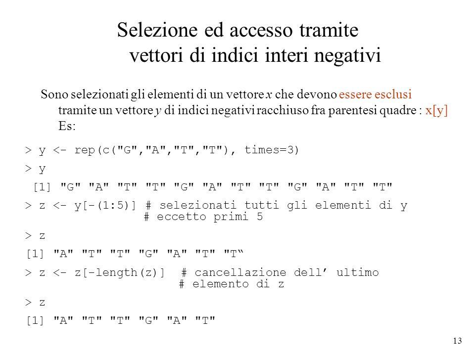 13 Selezione ed accesso tramite vettori di indici interi negativi Sono selezionati gli elementi di un vettore x che devono essere esclusi tramite un v