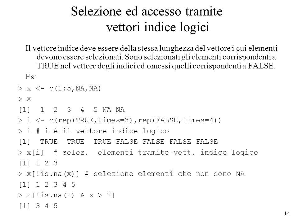 14 Selezione ed accesso tramite vettori indice logici Il vettore indice deve essere della stessa lunghezza del vettore i cui elementi devono essere se