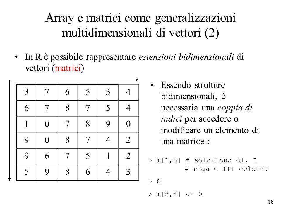18 Array e matrici come generalizzazioni multidimensionali di vettori (2) In R è possibile rappresentare estensioni bidimensionali di vettori (matrici