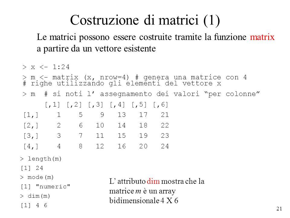 21 Costruzione di matrici (1) > x <- 1:24 > m <- matrix (x, nrow=4) # genera una matrice con 4 # righe utilizzando gli elementi del vettore x > m # si