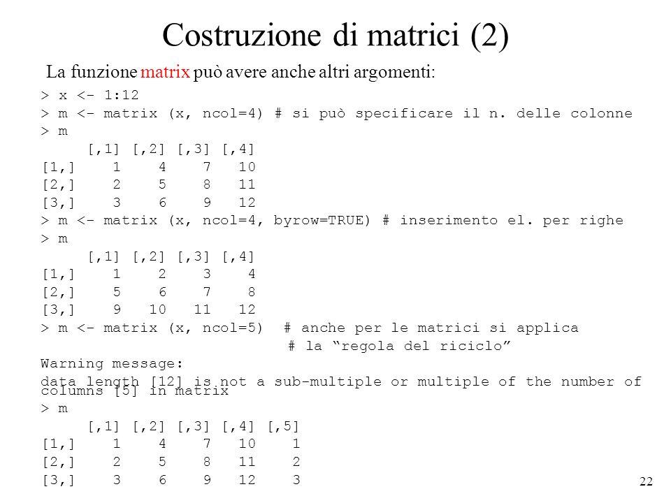 22 Costruzione di matrici (2) > x <- 1:12 > m <- matrix (x, ncol=4) # si può specificare il n. delle colonne > m [,1] [,2] [,3] [,4] [1,] 1 4 7 10 [2,
