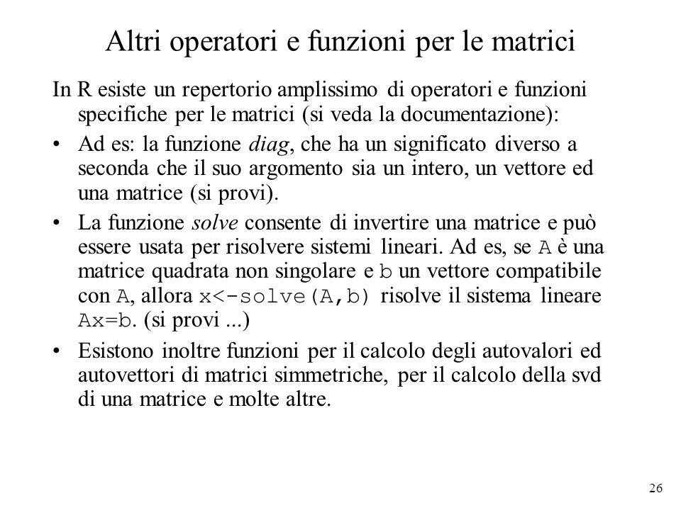 26 Altri operatori e funzioni per le matrici In R esiste un repertorio amplissimo di operatori e funzioni specifiche per le matrici (si veda la docume