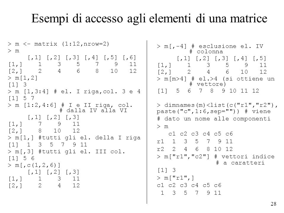 28 Esempi di accesso agli elementi di una matrice > m <- matrix (1:12,nrow=2) > m [,1] [,2] [,3] [,4] [,5] [,6] [1,] 1 3 5 7 9 11 [2,] 2 4 6 8 10 12 >
