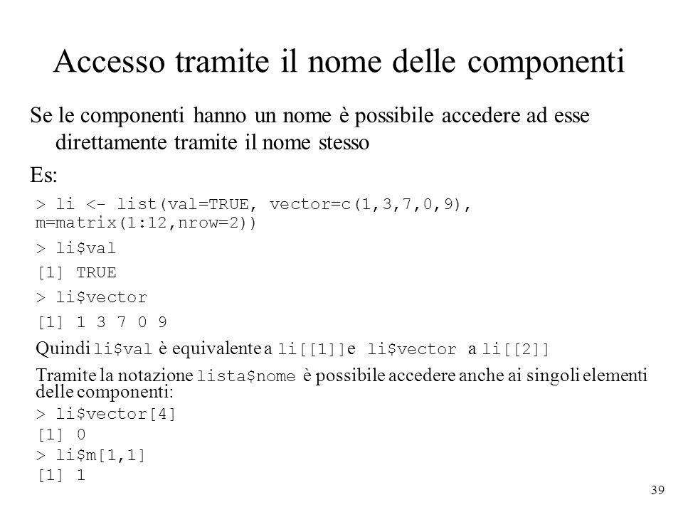 39 Accesso tramite il nome delle componenti Se le componenti hanno un nome è possibile accedere ad esse direttamente tramite il nome stesso Es: > li <