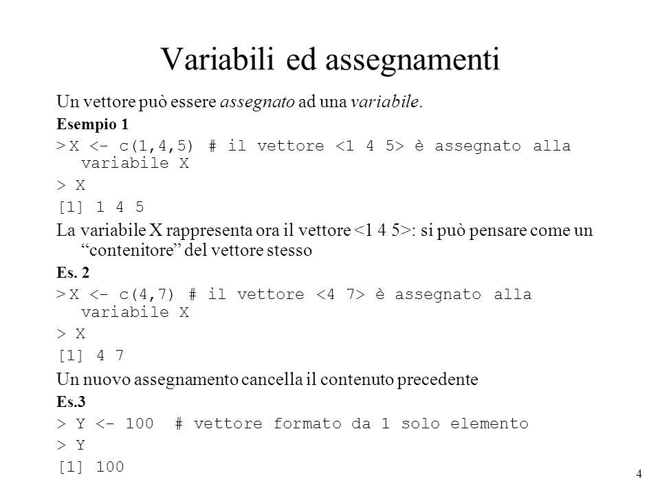 4 Variabili ed assegnamenti Un vettore può essere assegnato ad una variabile. Esempio 1 > X è assegnato alla variabile X > X [1] 1 4 5 La variabile X