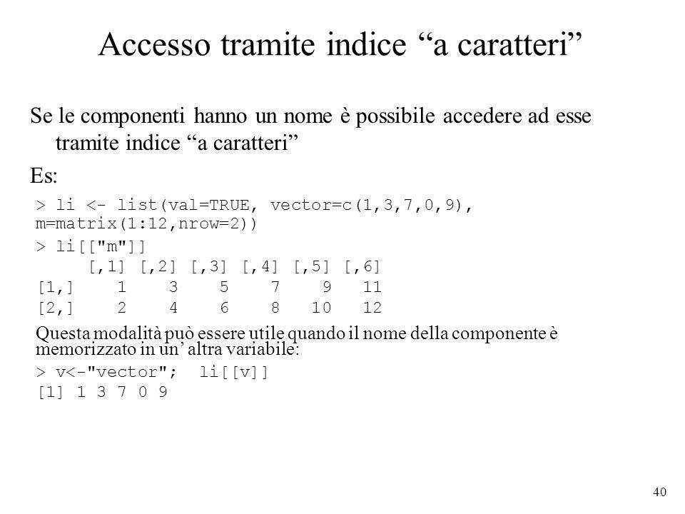 40 Accesso tramite indice a caratteri Se le componenti hanno un nome è possibile accedere ad esse tramite indice a caratteri Es: > li <- list(val=TRUE