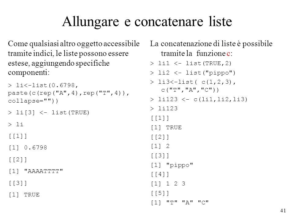 41 Allungare e concatenare liste Come qualsiasi altro oggetto accessibile tramite indici, le liste possono essere estese, aggiungendo specifiche compo