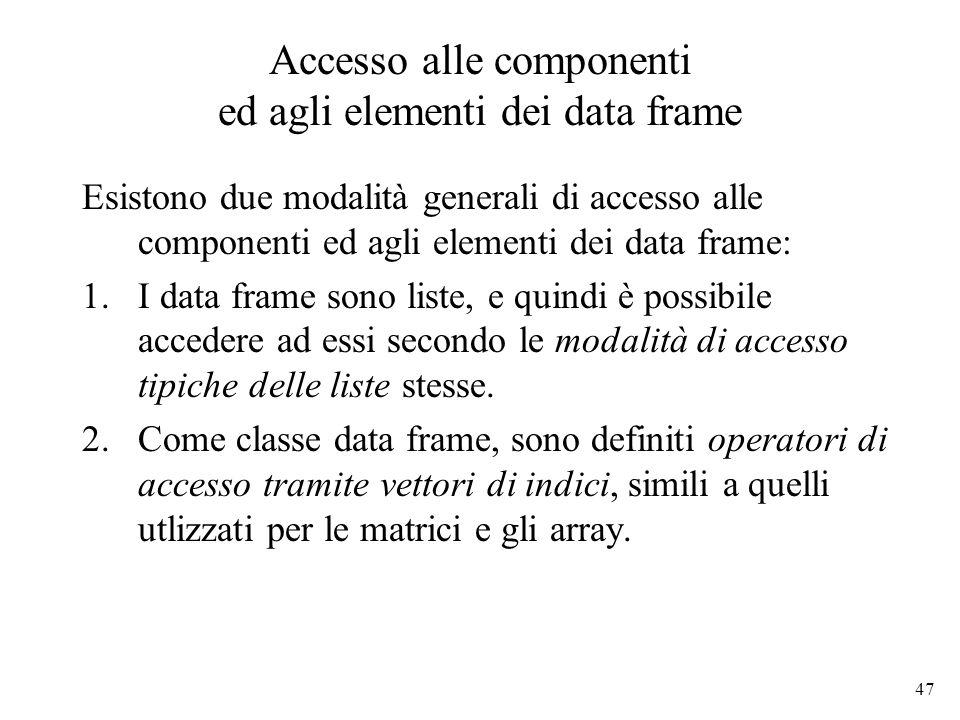 47 Accesso alle componenti ed agli elementi dei data frame Esistono due modalità generali di accesso alle componenti ed agli elementi dei data frame: