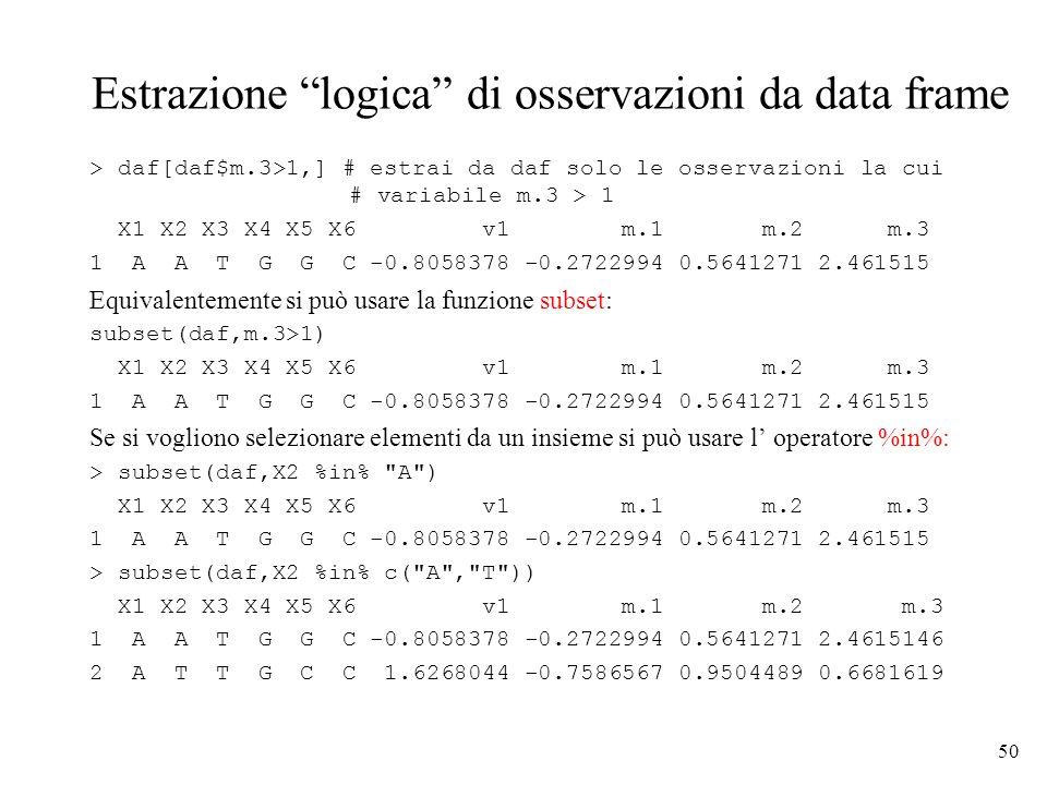 50 Estrazione logica di osservazioni da data frame > daf[daf$m.3>1,] # estrai da daf solo le osservazioni la cui # variabile m.3 > 1 X1 X2 X3 X4 X5 X6