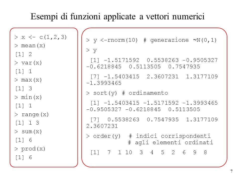8 Generazione di sequenze regolari R dispone di diversi comandi per generare automaticamente sequenze di numeri: > c(1:10) [1] 1 2 3 4 5 6 7 8 9 10 > c (5:1) [1] 5 4 3 2 1 > seq (1,10) [1] 1 2 3 4 5 6 7 8 9 10 > seq (from=1, to=4, by=0.5) [1] 1.0 1.5 2.0 2.5 3.0 3.5 4.0 La funzione seq() può avere 5 argomenti (si veda l help).