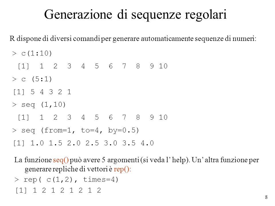 8 Generazione di sequenze regolari R dispone di diversi comandi per generare automaticamente sequenze di numeri: > c(1:10) [1] 1 2 3 4 5 6 7 8 9 10 >