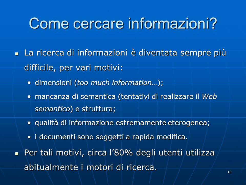 12 Come cercare informazioni? La ricerca di informazioni è diventata sempre più difficile, per vari motivi: La ricerca di informazioni è diventata sem