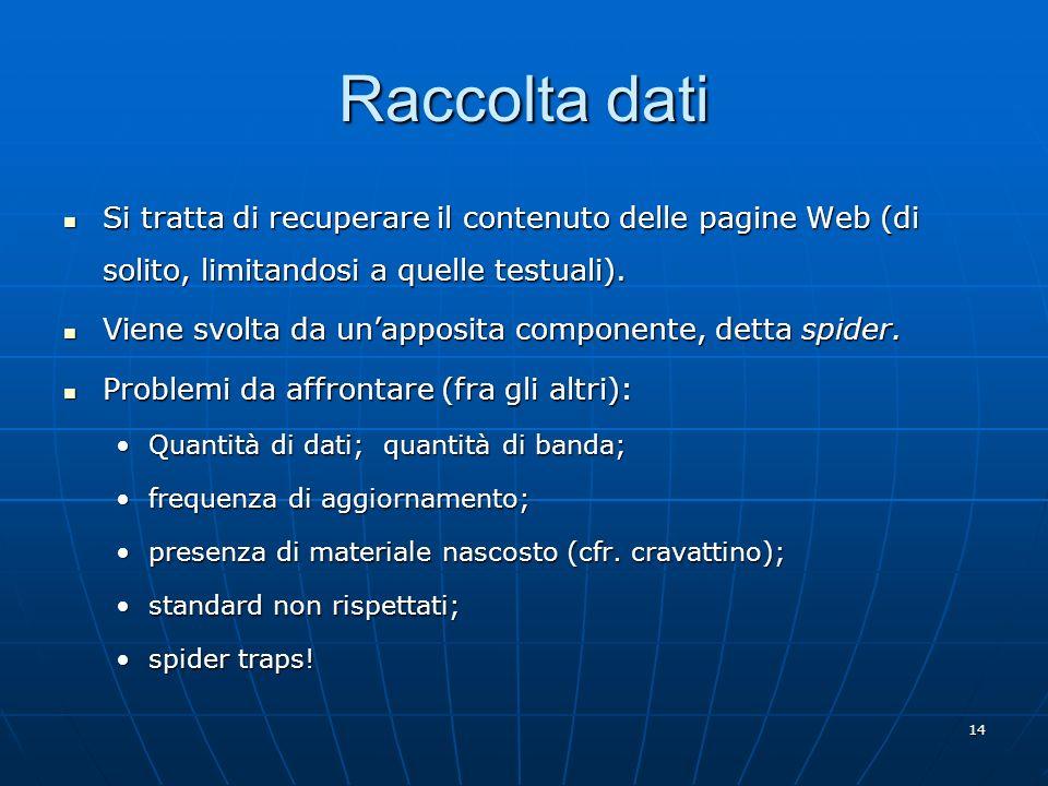 14 Raccolta dati Si tratta di recuperare il contenuto delle pagine Web (di solito, limitandosi a quelle testuali). Si tratta di recuperare il contenut