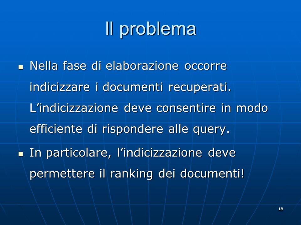 18 Il problema Nella fase di elaborazione occorre indicizzare i documenti recuperati. Lindicizzazione deve consentire in modo efficiente di rispondere