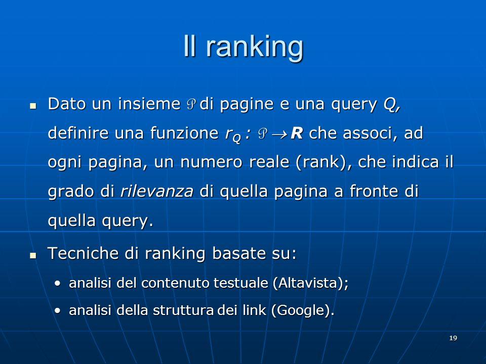 19 Il ranking Dato un insieme P di pagine e una query Q, definire una funzione r Q : P R che associ, ad ogni pagina, un numero reale (rank), che indic