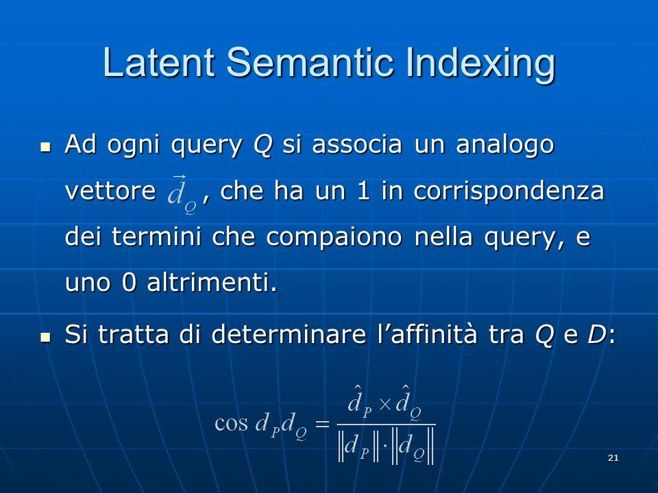 21 Latent Semantic Indexing Ad ogni query Q si associa un analogo vettore, che ha un 1 in corrispondenza dei termini che compaiono nella query, e uno