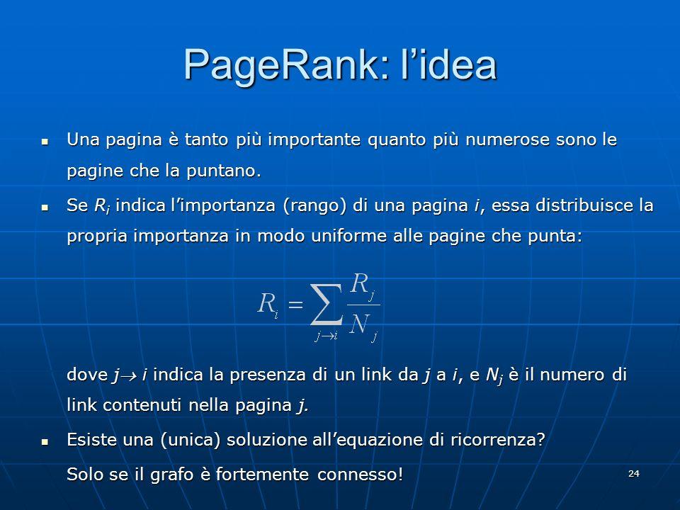 24 PageRank: lidea Una pagina è tanto più importante quanto più numerose sono le pagine che la puntano. Una pagina è tanto più importante quanto più n
