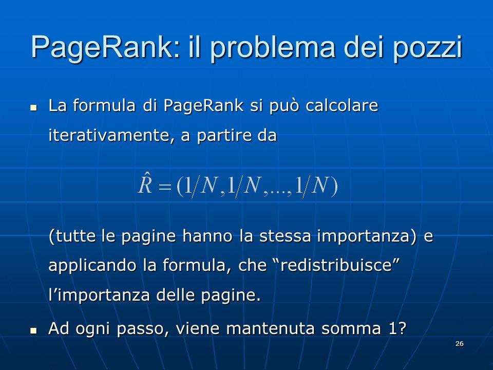 26 PageRank: il problema dei pozzi La formula di PageRank si può calcolare iterativamente, a partire da La formula di PageRank si può calcolare iterat