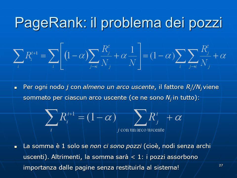 27 PageRank: il problema dei pozzi Per ogni nodo j con almeno un arco uscente, il fattore R j t /N j viene sommato per ciascun arco uscente (ce ne son