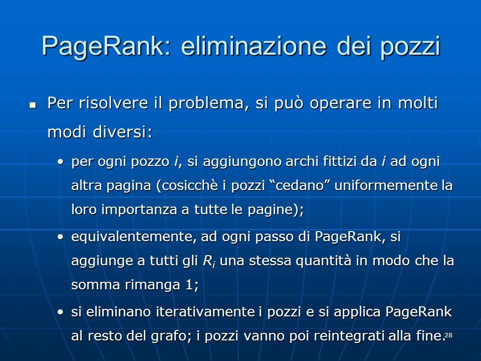 28 PageRank: eliminazione dei pozzi Per risolvere il problema, si può operare in molti modi diversi: Per risolvere il problema, si può operare in molt