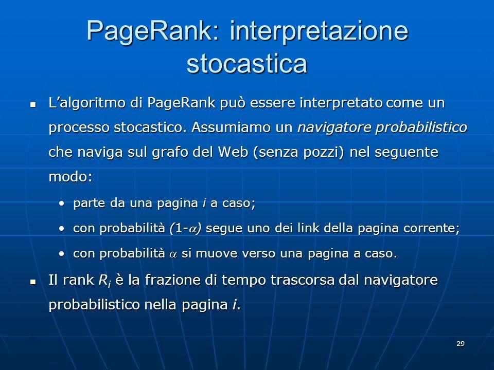 29 PageRank: interpretazione stocastica Lalgoritmo di PageRank può essere interpretato come un processo stocastico. Assumiamo un navigatore probabilis