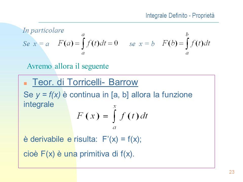 22 Integrale Definito - Proprietà n Teor. di Torricelli- Barrow (funzione Integrale) Sia y = f(x) funz. continua nellintervallo [a, b], consideriamo u