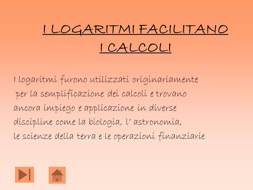 I LOGARITMI FACILITANO I CALCOLI I logaritmi furono utilizzati originariamente per la semplificazione dei calcoli e trovano ancora impiego e applicazi