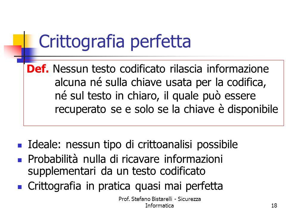 Prof. Stefano Bistarelli - Sicurezza Informatica18 Crittografia perfetta Ideale: nessun tipo di crittoanalisi possibile Probabilità nulla di ricavare