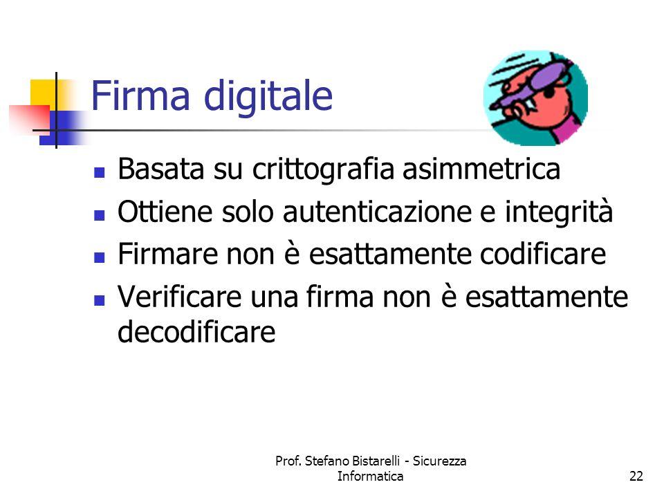 Prof. Stefano Bistarelli - Sicurezza Informatica22 Firma digitale Basata su crittografia asimmetrica Ottiene solo autenticazione e integrità Firmare n