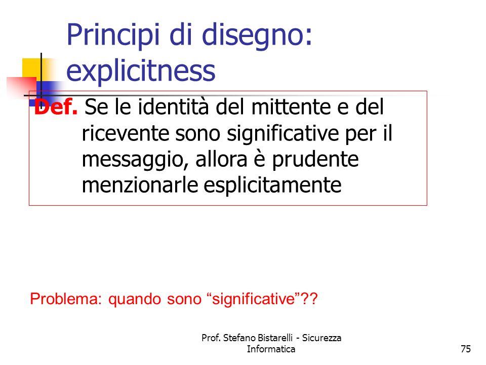 Prof. Stefano Bistarelli - Sicurezza Informatica75 Principi di disegno: explicitness Def. Se le identità del mittente e del ricevente sono significati