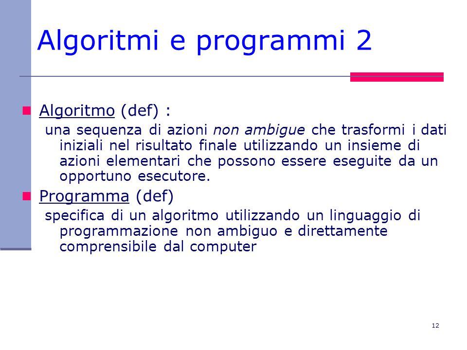 12 Algoritmi e programmi 2 Algoritmo (def) : una sequenza di azioni non ambigue che trasformi i dati iniziali nel risultato finale utilizzando un insi