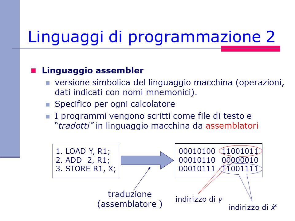 16 Linguaggi di programmazione 2 Linguaggio assembler versione simbolica del linguaggio macchina (operazioni, dati indicati con nomi mnemonici). Speci