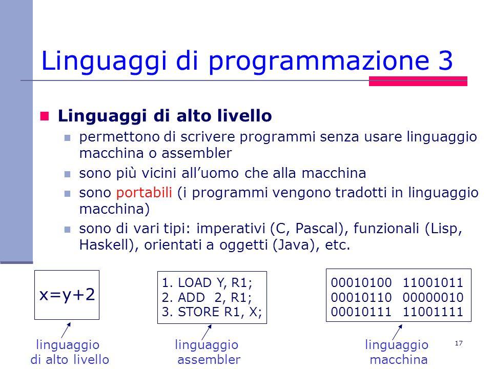 17 Linguaggi di programmazione 3 Linguaggi di alto livello permettono di scrivere programmi senza usare linguaggio macchina o assembler sono più vicin