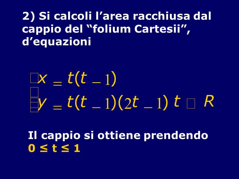 2) Si calcoli larea racchiusa dal cappio del folium Cartesii, dequazioni x t(t 1 ) y t(t 1 )( 2 t 1 ) t R Il cappio si ottiene prendendo 0 t 1